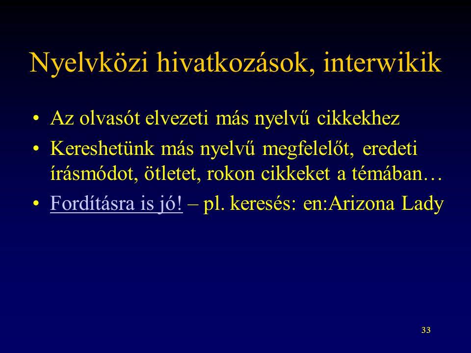 33 Nyelvközi hivatkozások, interwikik Az olvasót elvezeti más nyelvű cikkekhez Kereshetünk más nyelvű megfelelőt, eredeti írásmódot, ötletet, rokon ci