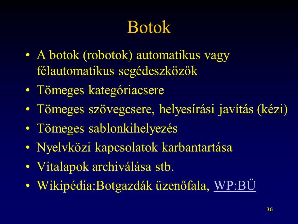 36 Botok A botok (robotok) automatikus vagy félautomatikus segédeszközök Tömeges kategóriacsere Tömeges szövegcsere, helyesírási javítás (kézi) Tömeges sablonkihelyezés Nyelvközi kapcsolatok karbantartása Vitalapok archiválása stb.