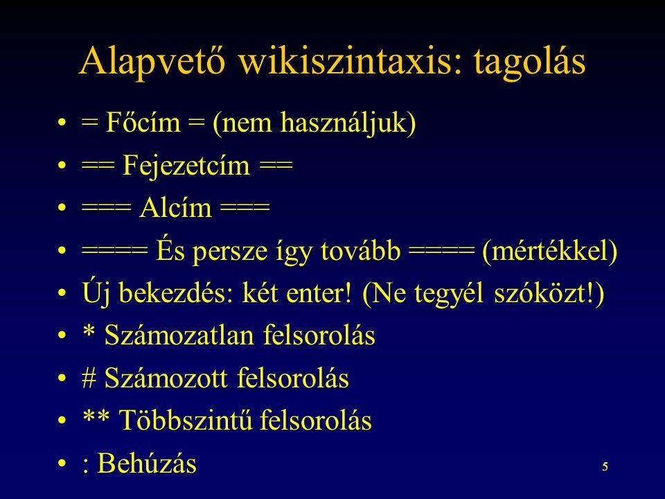 5 Alapvető wikiszintaxis: tagolás = Főcím = (nem használjuk) == Fejezetcím == === Alcím === ==== És persze így tovább ==== (mértékkel) Új bekezdés: két enter.