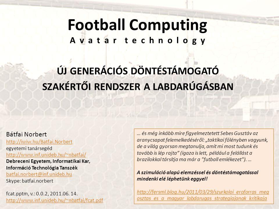 Football Computing A v a t a r t e c h n o l o g y ÚJ GENERÁCIÓS DÖNTÉSTÁMOGATÓ SZAKÉRTŐI RENDSZER A LABDARÚGÁSBAN Bátfai Norbert http://iwiw.hu/Batfai.Norbert egyetemi tanársegéd http://www.inf.unideb.hu/~nbatfai/ Debreceni Egyetem, Informatikai Kar, Információ Technológia Tanszék batfai.norbert@inf.unideb.hu Skype: batfai.norbert fcat.pptm, v.: 0.0.2, 2011.06.