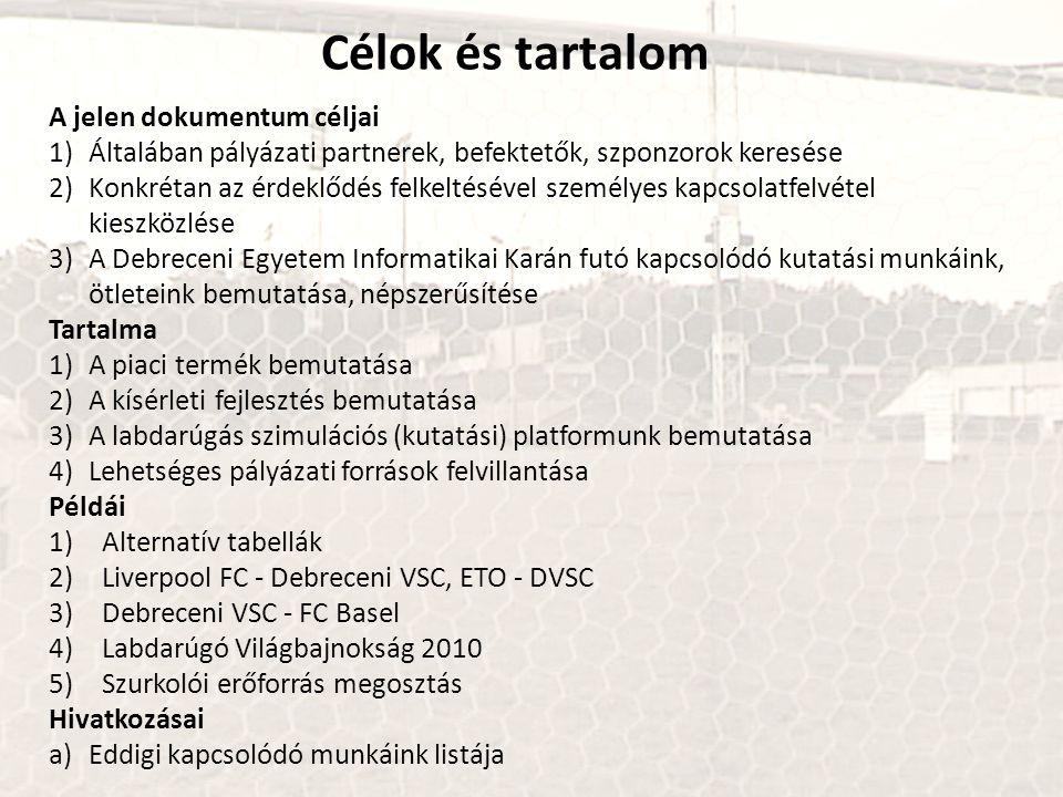 A jelen dokumentum céljai 1)Általában pályázati partnerek, befektetők, szponzorok keresése 2)Konkrétan az érdeklődés felkeltésével személyes kapcsolatfelvétel kieszközlése 3)A Debreceni Egyetem Informatikai Karán futó kapcsolódó kutatási munkáink, ötleteink bemutatása, népszerűsítése Tartalma 1)A piaci termék bemutatása 2)A kísérleti fejlesztés bemutatása 3)A labdarúgás szimulációs (kutatási) platformunk bemutatása 4)Lehetséges pályázati források felvillantása Példái 1)Alternatív tabellák 2)Liverpool FC - Debreceni VSC, ETO - DVSC 3)Debreceni VSC - FC Basel 4)Labdarúgó Világbajnokság 2010 5)Szurkolói erőforrás megosztás Hivatkozásai a)Eddigi kapcsolódó munkáink listája Célok és tartalom