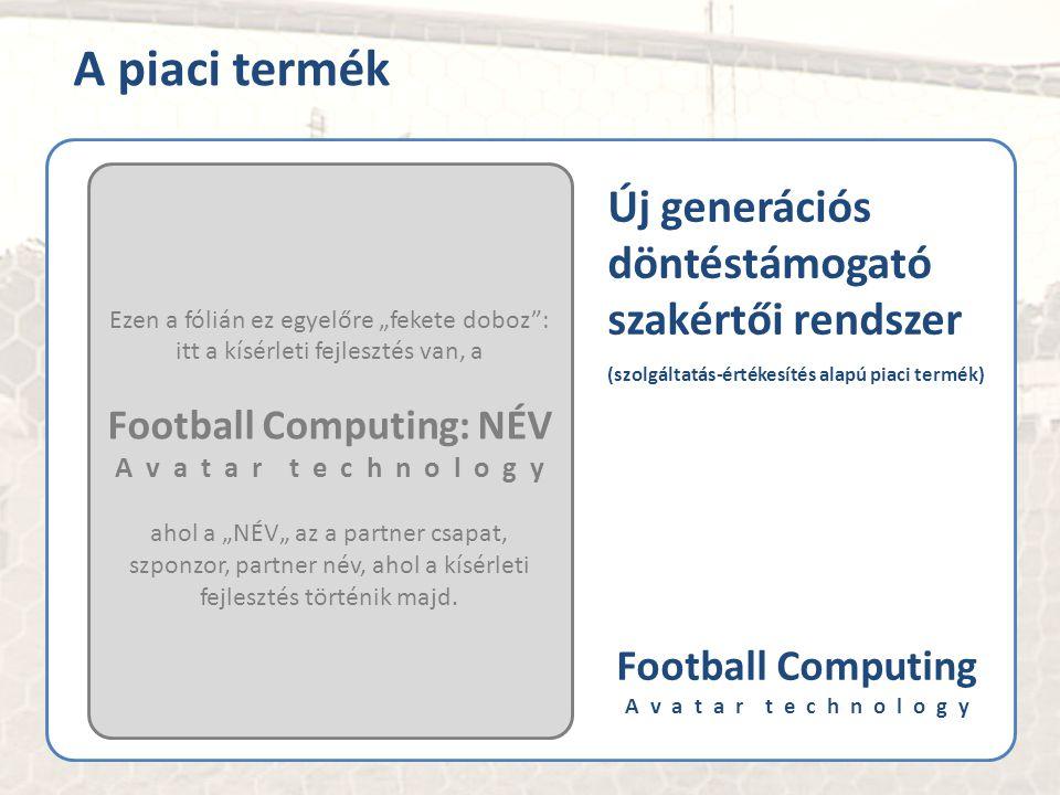 """Új generációs döntéstámogató szakértői rendszer (szolgáltatás-értékesítés alapú piaci termék) Football Computing A v a t a r t e c h n o l o g y Ezen a fólián ez egyelőre """"fekete doboz : itt a kísérleti fejlesztés van, a Football Computing: NÉV A v a t a r t e c h n o l o g y ahol a """"NÉV"""" az a partner csapat, szponzor, partner név, ahol a kísérleti fejlesztés történik majd."""