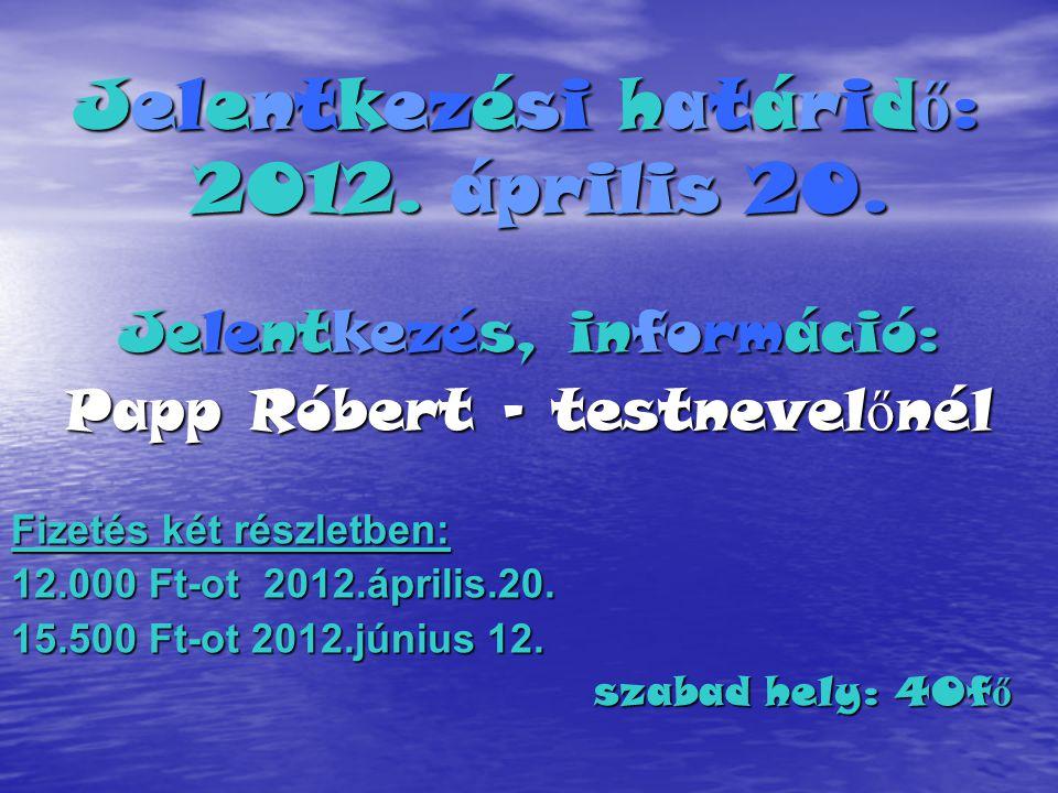 Jelentkezési határid ő : 2012. április 20. Jelentkezés, információ: Papp Róbert - testnevel ő nél Fizetés két részletben: 12.000 Ft-ot 2012.április.20