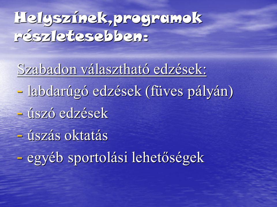 Helyszínek,programok részletesebben: Szabadon választható edzések: - labdarúgó edzések (füves pályán) - úszó edzések - úszás oktatás - egyéb sportolási lehetőségek