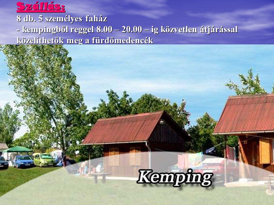 Szállás: 8 db. 5 személyes faház - kempingből reggel 8.00 – 20.00 – ig közvetlen átjárással közelíthetők meg a fürdőmedencék -