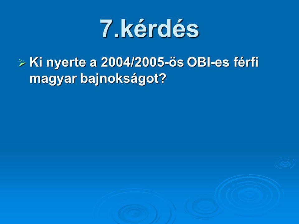 7.kérdés  Ki nyerte a 2004/2005-ös OBI-es férfi magyar bajnokságot?