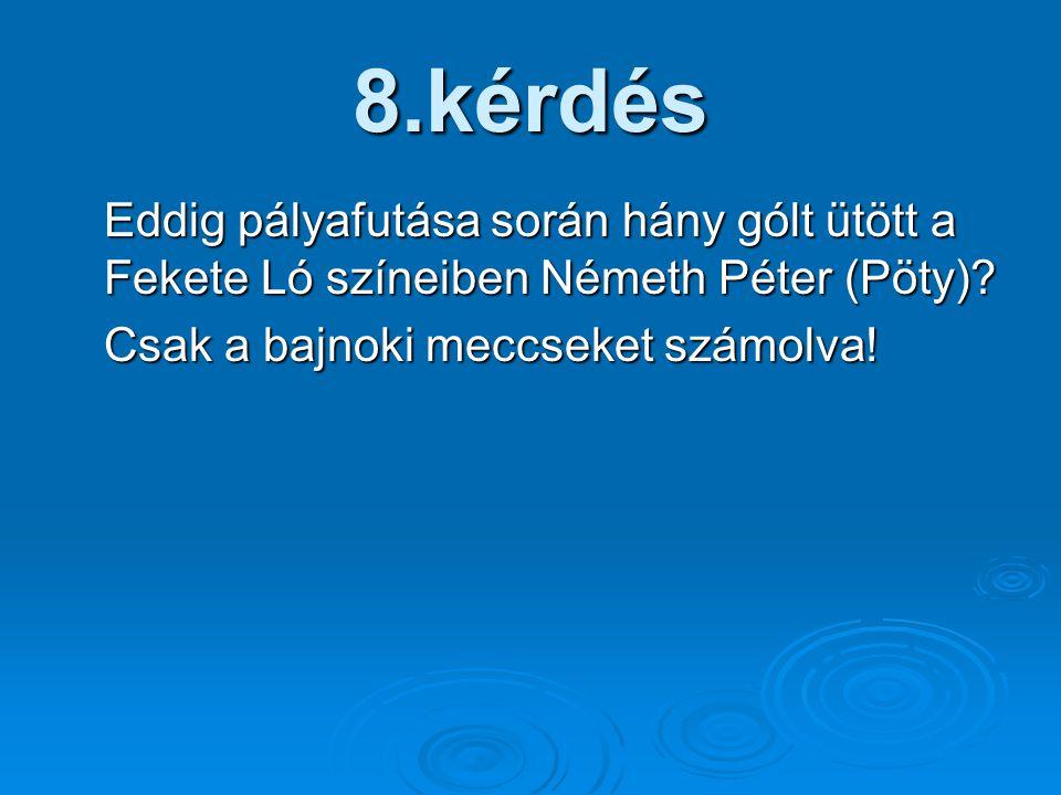 8.kérdés Eddig pályafutása során hány gólt ütött a Fekete Ló színeiben Németh Péter (Pöty)? Csak a bajnoki meccseket számolva!