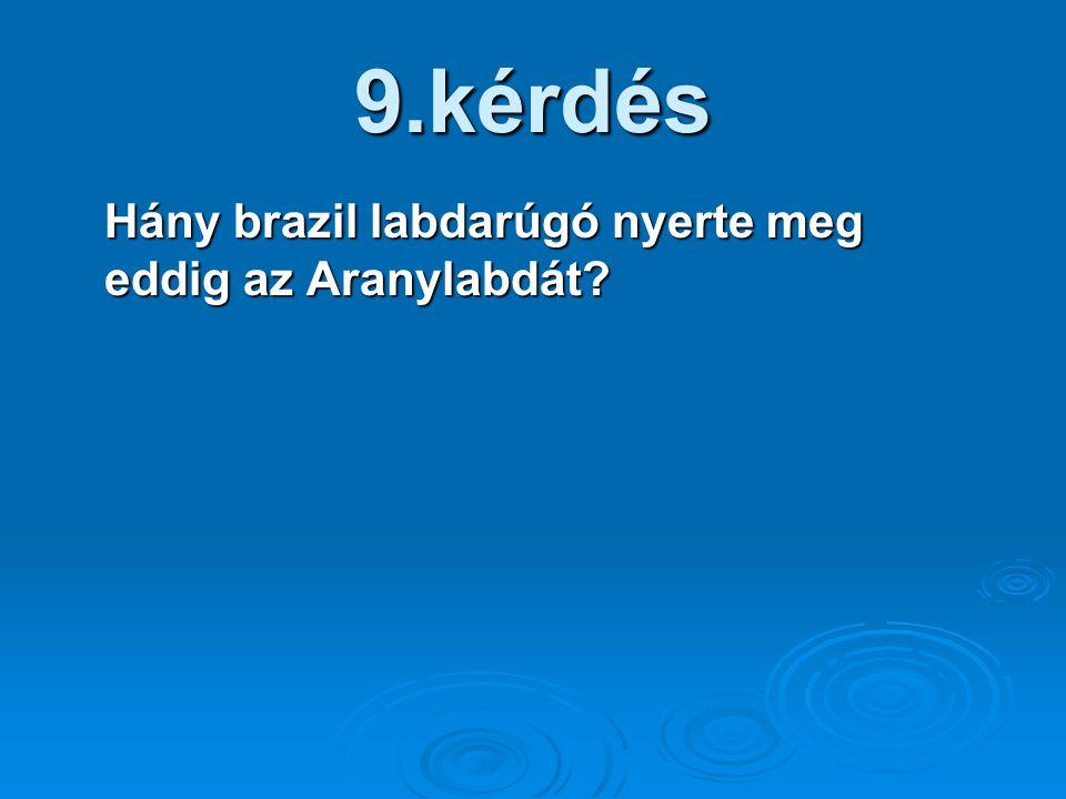 9.kérdés Hány brazil labdarúgó nyerte meg eddig az Aranylabdát