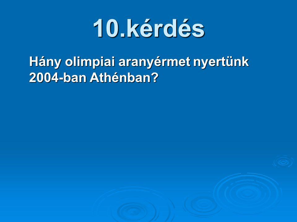 10.kérdés Hány olimpiai aranyérmet nyertünk 2004-ban Athénban