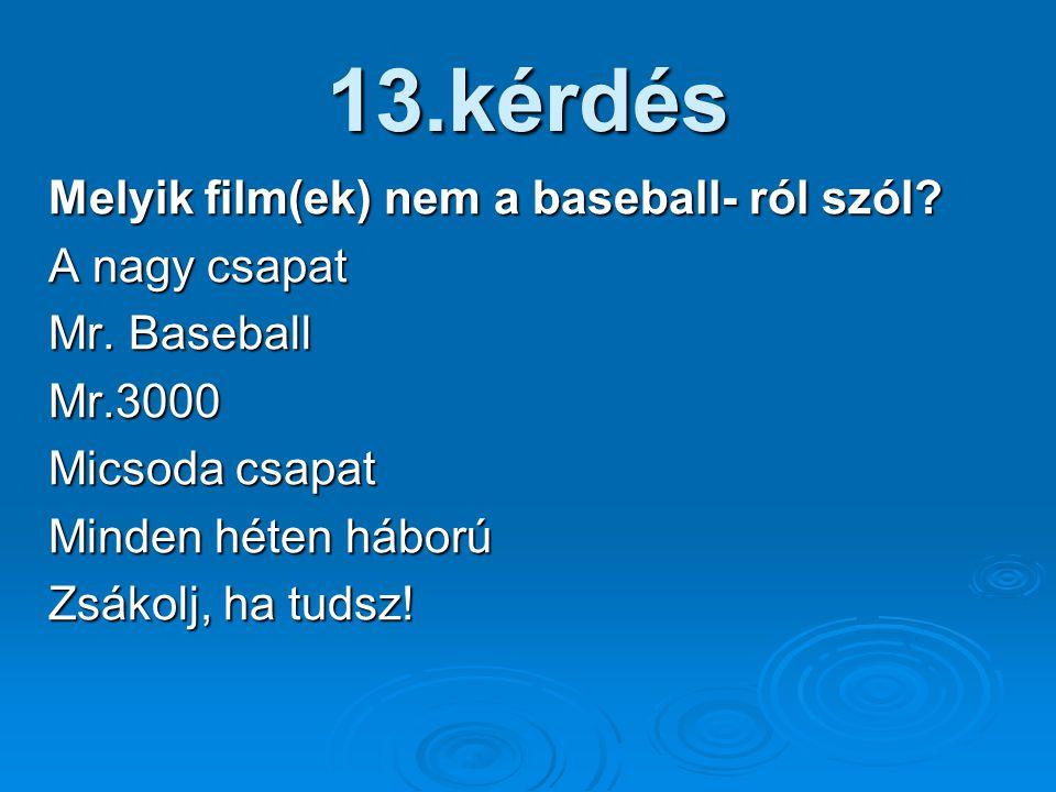 13.kérdés Melyik film(ek) nem a baseball- ról szól? A nagy csapat Mr. Baseball Mr.3000 Micsoda csapat Minden héten háború Zsákolj, ha tudsz!