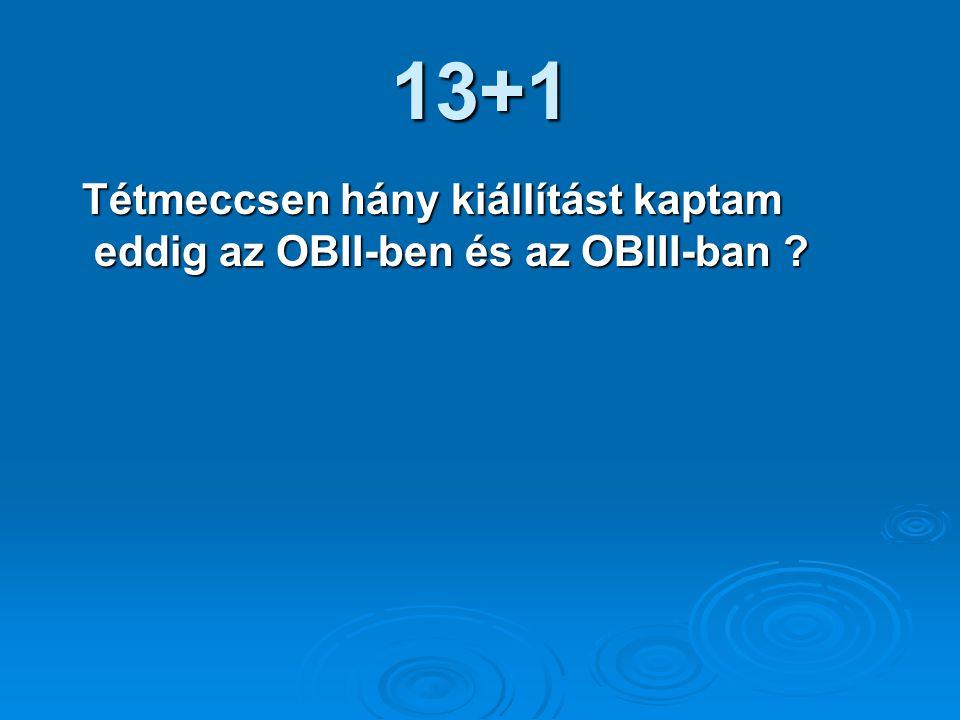 13+1 Tétmeccsen hány kiállítást kaptam eddig az OBII-ben és az OBIII-ban .