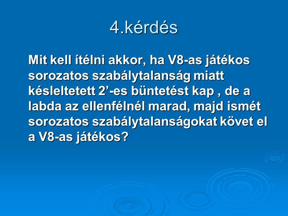 4.kérdés Mit kell ítélni akkor, ha V8-as játékos sorozatos szabálytalanság miatt késleltetett 2'-es büntetést kap, de a labda az ellenfélnél marad, majd ismét sorozatos szabálytalanságokat követ el a V8-as játékos