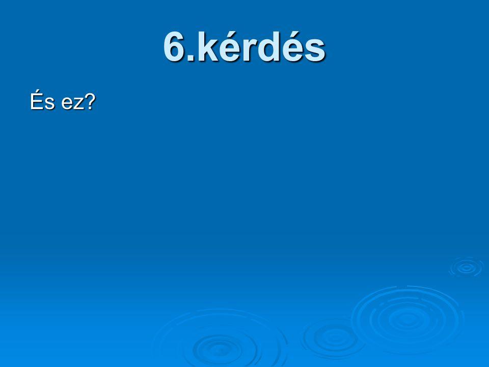 6.kérdés És ez?