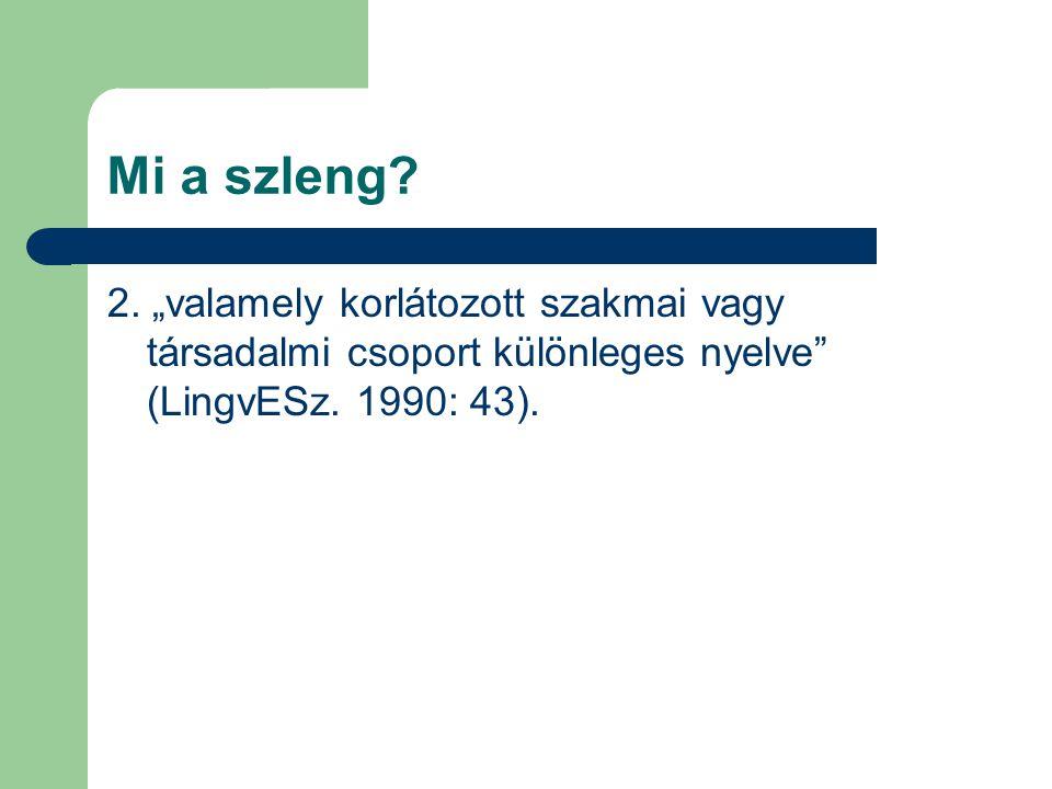 """Mi a szleng? 2. """"valamely korlátozott szakmai vagy társadalmi csoport különleges nyelve"""" (LingvESz. 1990: 43)."""