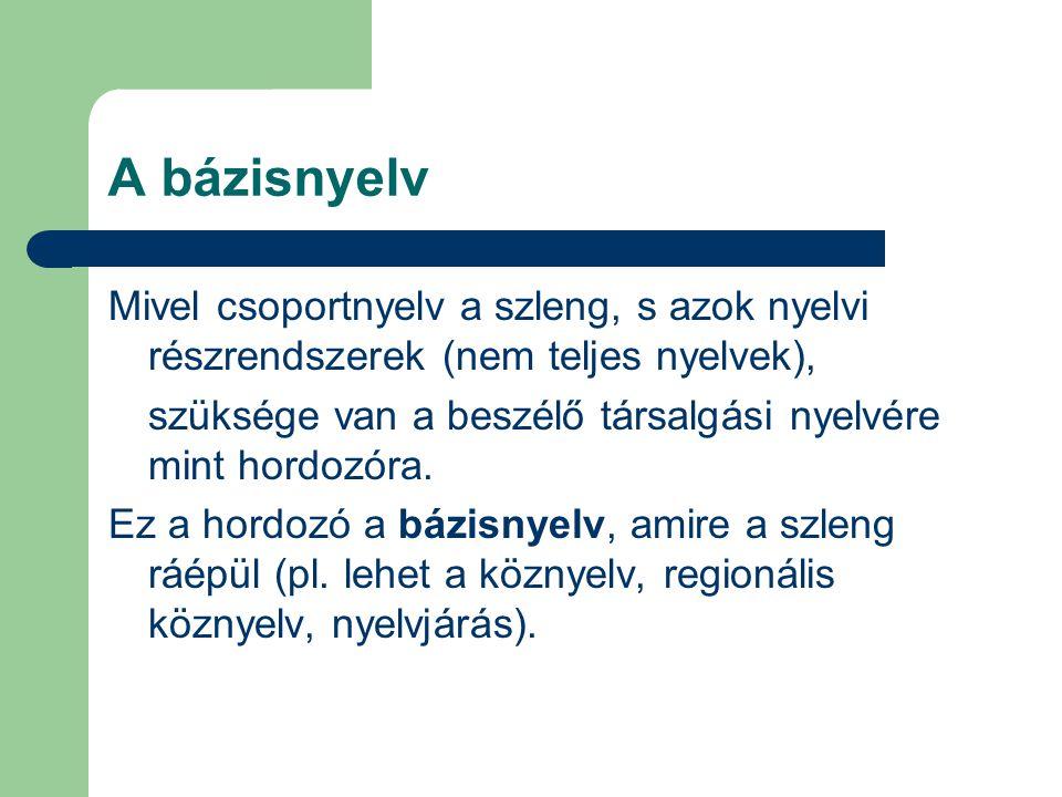 A bázisnyelv Mivel csoportnyelv a szleng, s azok nyelvi részrendszerek (nem teljes nyelvek), szüksége van a beszélő társalgási nyelvére mint hordozóra