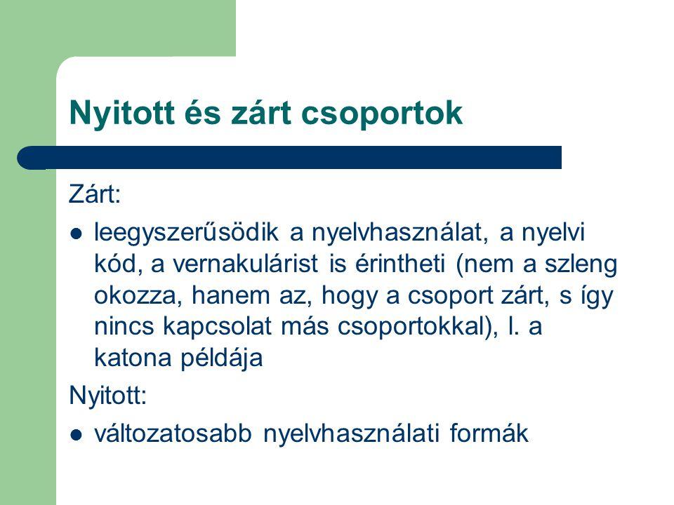 Nyitott és zárt csoportok Zárt: leegyszerűsödik a nyelvhasználat, a nyelvi kód, a vernakulárist is érintheti (nem a szleng okozza, hanem az, hogy a cs