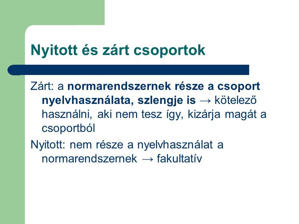 Nyitott és zárt csoportok Zárt: a normarendszernek része a csoport nyelvhasználata, szlengje is → kötelező használni, aki nem tesz így, kizárja magát