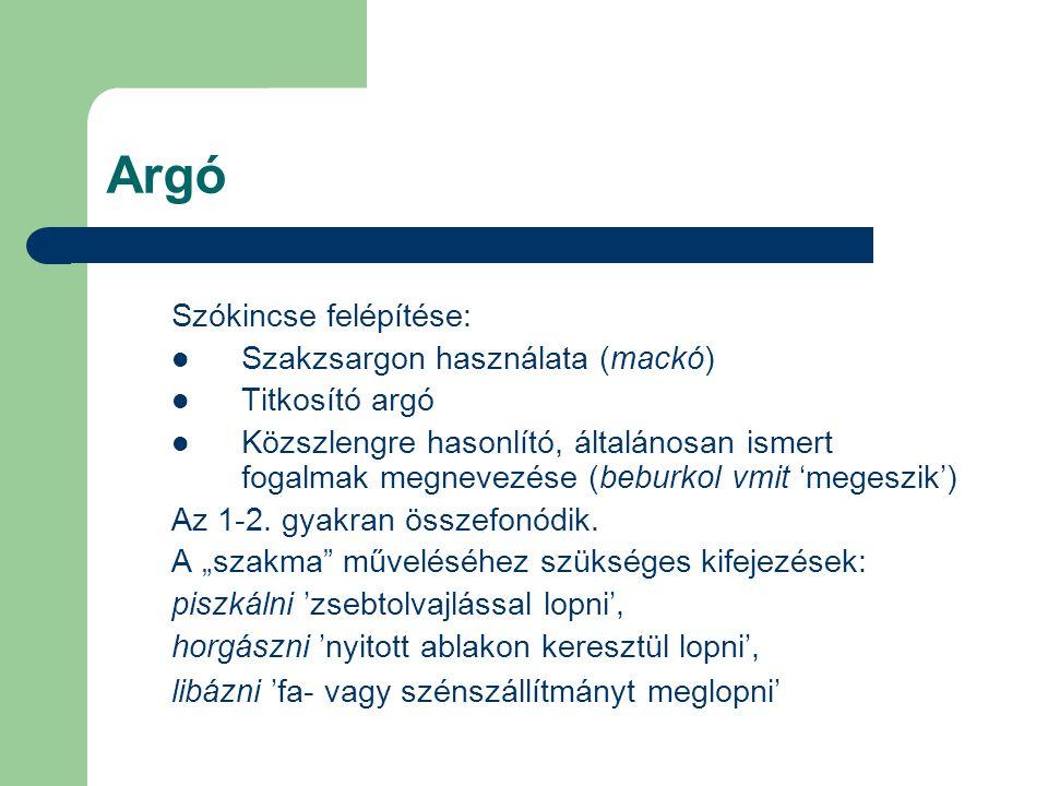Argó Szókincse felépítése: Szakzsargon használata (mackó) Titkosító argó Közszlengre hasonlító, általánosan ismert fogalmak megnevezése (beburkol vmit