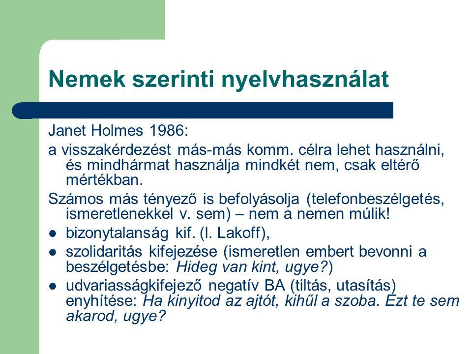 Nemek szerinti nyelvhasználat Janet Holmes 1986: a visszakérdezést más-más komm. célra lehet használni, és mindhármat használja mindkét nem, csak elté