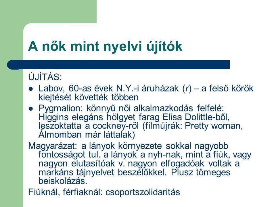 A nők mint nyelvi újítók ÚJÍTÁS: Labov, 60-as évek N.Y.-i áruházak (r) – a felső körök kiejtését követték többen Pygmalion: könnyű női alkalmazkodás f