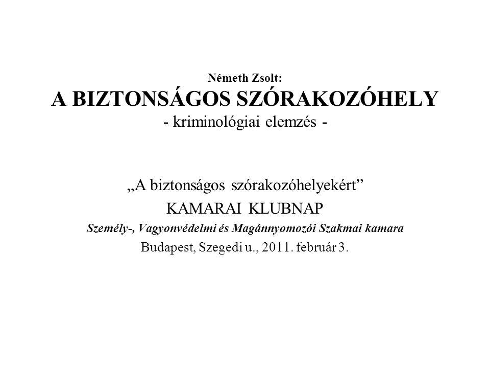 """Németh Zsolt: A BIZTONSÁGOS SZÓRAKOZÓHELY - kriminológiai elemzés - """"A biztonságos szórakozóhelyekért KAMARAI KLUBNAP Személy-, Vagyonvédelmi és Magánnyomozói Szakmai kamara Budapest, Szegedi u., 2011."""