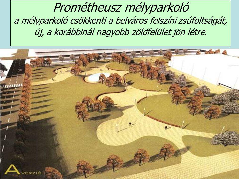 Prométheusz mélyparkoló a mélyparkoló csökkenti a belváros felszíni zsúfoltságát, új, a korábbinál nagyobb zöldfelület jön létre.