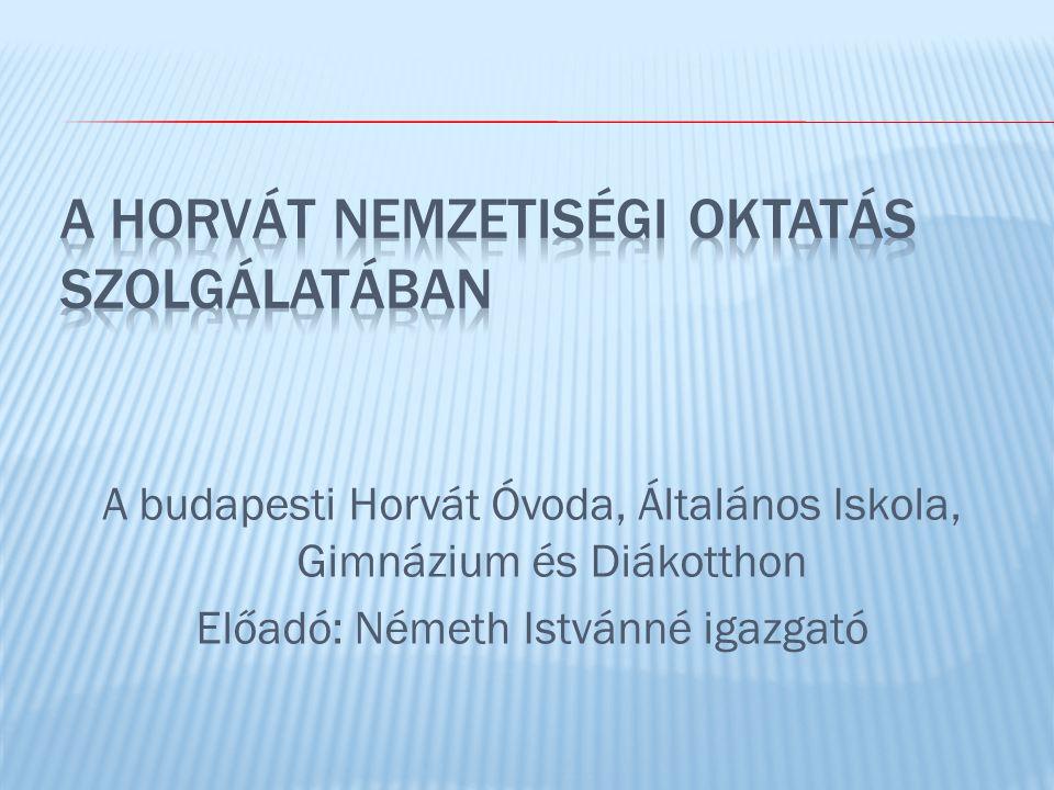 A budapesti Horvát Óvoda, Általános Iskola, Gimnázium és Diákotthon Előadó: Németh Istvánné igazgató