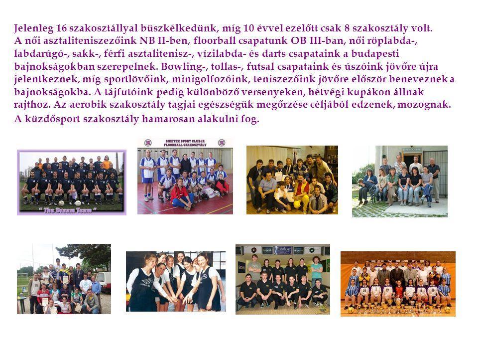 Jelenleg 16 szakosztállyal büszkélkedünk, míg 10 évvel ezelőtt csak 8 szakosztály volt. A női asztaliteniszezőink NB II-ben, floorball csapatunk OB II