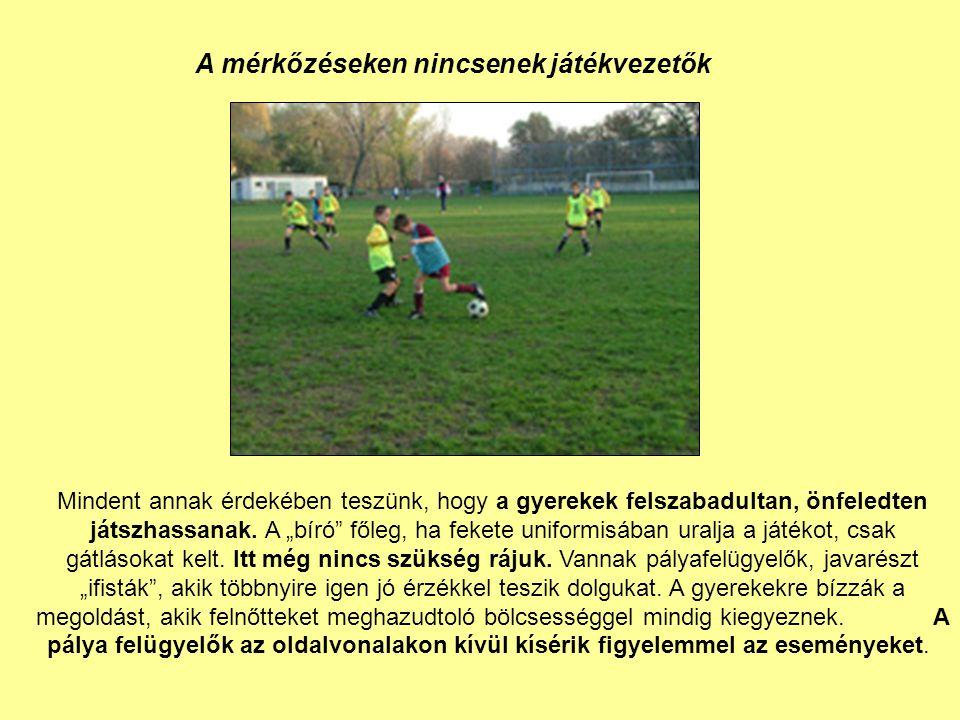 A mérkőzéseken nincsenek játékvezetők Mindent annak érdekében teszünk, hogy a gyerekek felszabadultan, önfeledten játszhassanak.