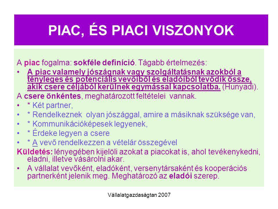 Vállalatgazdaságtan 2007 PIAC, ÉS PIACI VISZONYOK A piac fogalma: sokféle definíció. Tágabb értelmezés: A piac valamely jószágnak vagy szolgáltatásnak