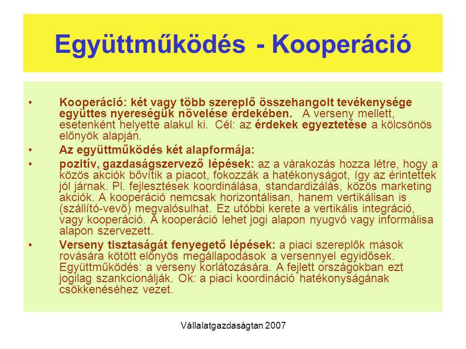 Vállalatgazdaságtan 2007 Együttműködés - Kooperáció Kooperáció: két vagy több szereplő összehangolt tevékenysége együttes nyereségük növelése érdekébe