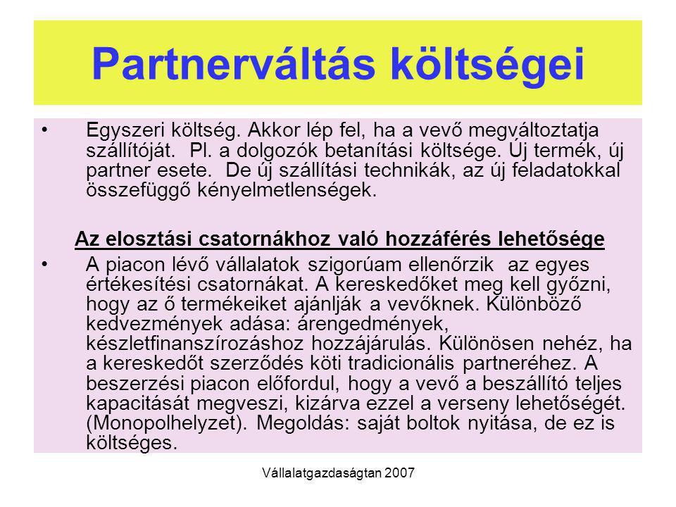 Vállalatgazdaságtan 2007 Partnerváltás költségei Egyszeri költség. Akkor lép fel, ha a vevő megváltoztatja szállítóját. Pl. a dolgozók betanítási költ