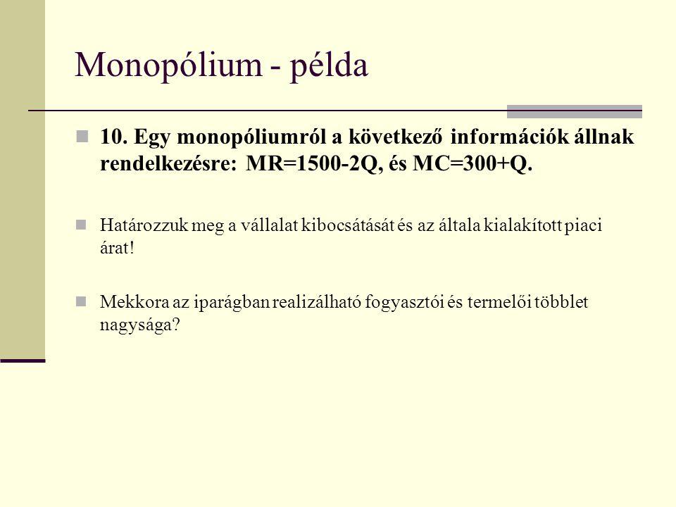 Monopólium - példa 10. Egy monopóliumról a következő információk állnak rendelkezésre: MR=1500-2Q, és MC=300+Q. Határozzuk meg a vállalat kibocsátását