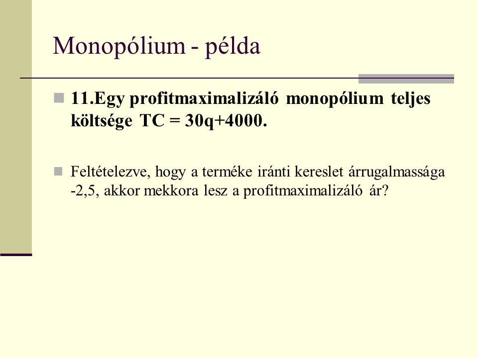 Monopólium - példa 11.Egy profitmaximalizáló monopólium teljes költsége TC = 30q+4000. Feltételezve, hogy a terméke iránti kereslet árrugalmassága -2,