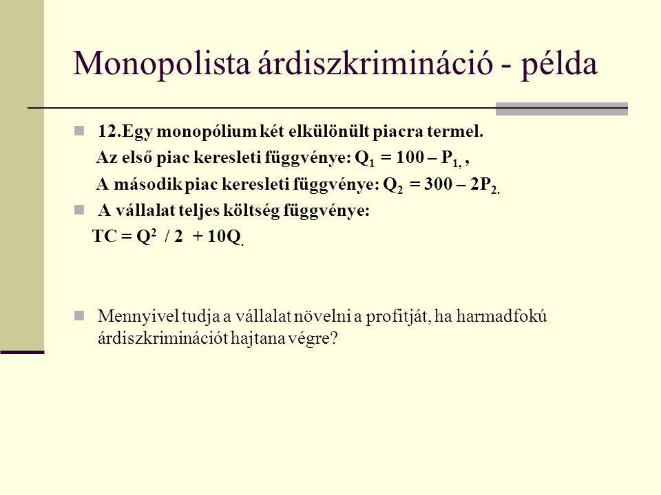 Monopolista árdiszkrimináció - példa 12.Egy monopólium két elkülönült piacra termel. Az első piac keresleti függvénye: Q 1 = 100 – P 1,, A második pia