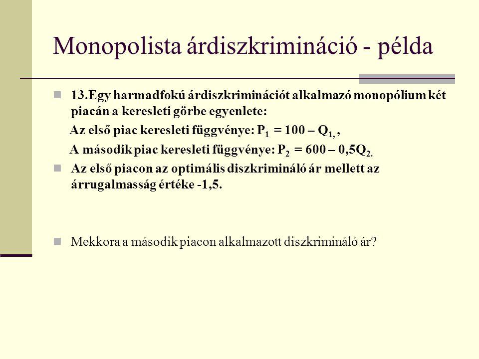 Monopolista árdiszkrimináció - példa 13.Egy harmadfokú árdiszkriminációt alkalmazó monopólium két piacán a keresleti görbe egyenlete: Az első piac keresleti függvénye: P 1 = 100 – Q 1,, A második piac keresleti függvénye: P 2 = 600 – 0,5Q 2.