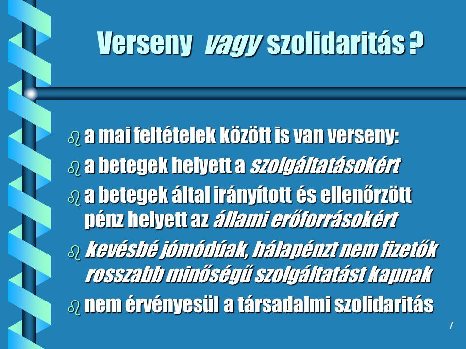 7 Verseny vagy szolidaritás ? b a mai feltételek között is van verseny: b a betegek helyett a szolgáltatásokért b a betegek által irányított és ellenő