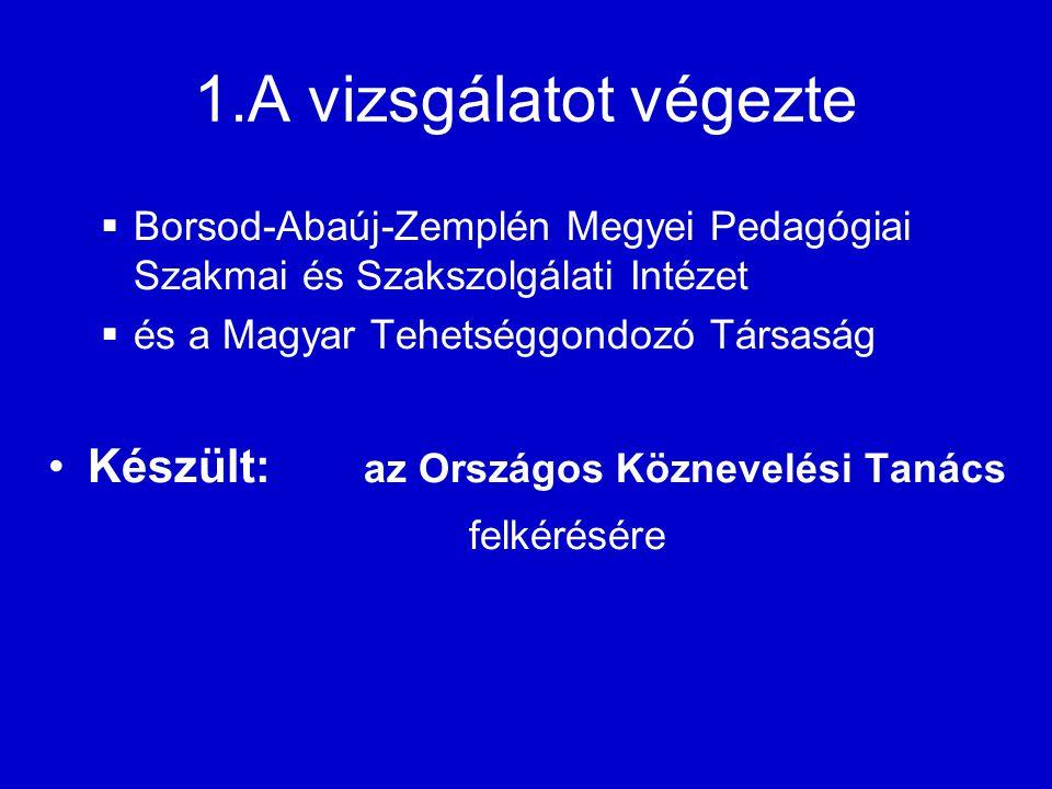 1.A vizsgálatot végezte  Borsod-Abaúj-Zemplén Megyei Pedagógiai Szakmai és Szakszolgálati Intézet  és a Magyar Tehetséggondozó Társaság Készült: az