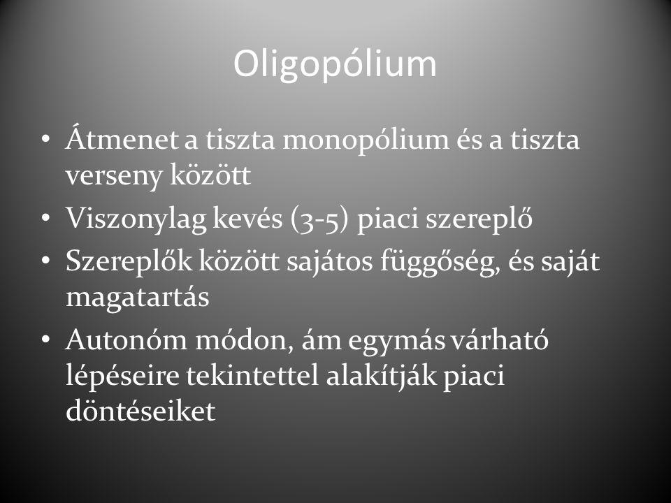 Oligopólium Átmenet a tiszta monopólium és a tiszta verseny között Viszonylag kevés (3-5) piaci szereplő Szereplők között sajátos függőség, és saját magatartás Autonóm módon, ám egymás várható lépéseire tekintettel alakítják piaci döntéseiket
