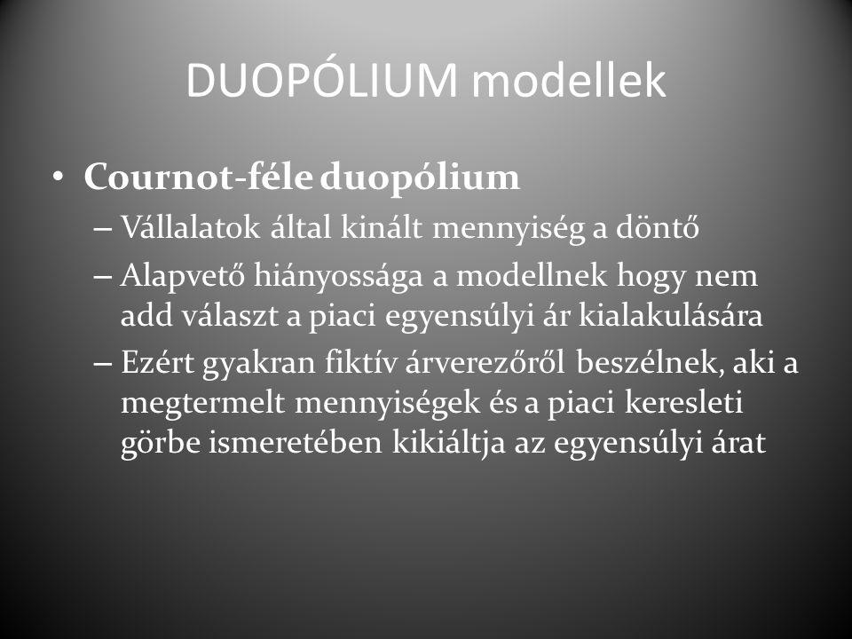 DUOPÓLIUM modellek Cournot-féle duopólium – Vállalatok által kinált mennyiség a döntő – Alapvető hiányossága a modellnek hogy nem add választ a piaci egyensúlyi ár kialakulására – Ezért gyakran fiktív árverezőről beszélnek, aki a megtermelt mennyiségek és a piaci keresleti görbe ismeretében kikiáltja az egyensúlyi árat