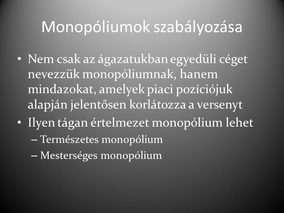 Monopóliumok szabályozása Nem csak az ágazatukban egyedüli céget nevezzük monopóliumnak, hanem mindazokat, amelyek piaci pozíciójuk alapján jelentősen korlátozza a versenyt Ilyen tágan értelmezet monopólium lehet – Természetes monopólium – Mesterséges monopólium