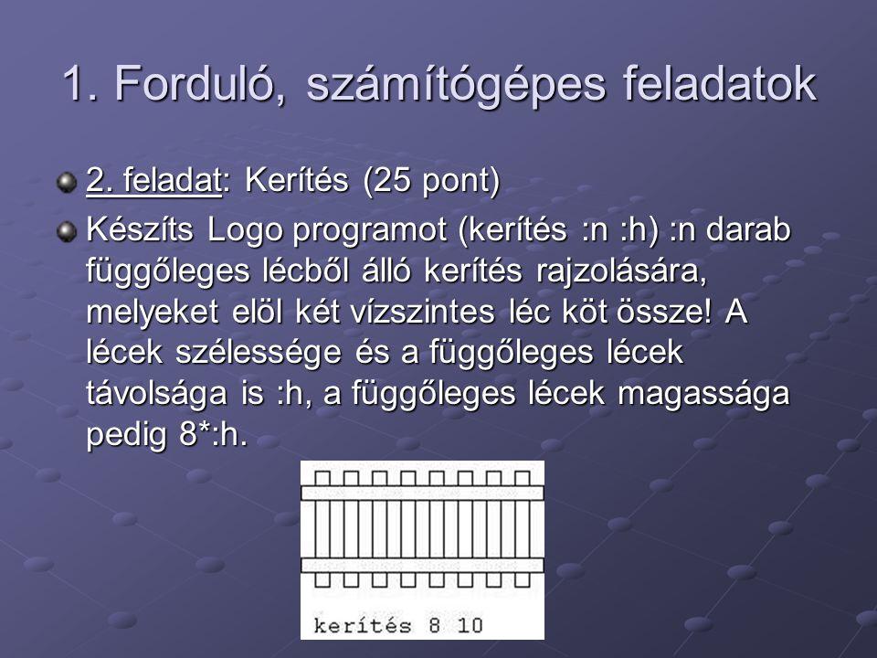 1. Forduló, számítógépes feladatok 2. feladat: Kerítés (25 pont) Készíts Logo programot (kerítés :n :h) :n darab függőleges lécből álló kerítés rajzol