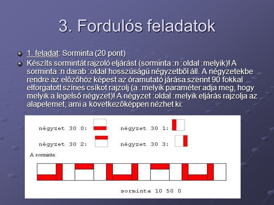 3. Fordulós feladatok 1. feladat: Sorminta (20 pont) Készíts sormintát rajzoló eljárást (sorminta :n :oldal :melyik)! A sorminta :n darab :oldal hossz