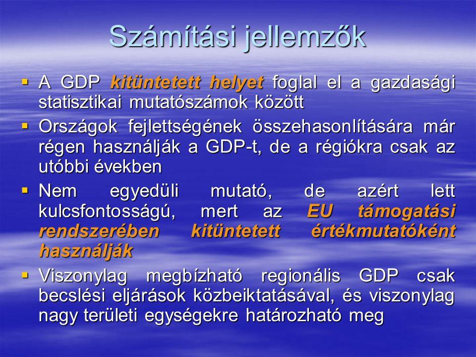 Számítási jellemzők  A GDP kitüntetett helyet foglal el a gazdasági statisztikai mutatószámok között  Országok fejlettségének összehasonlítására már régen használják a GDP-t, de a régiókra csak az utóbbi években  Nem egyedüli mutató, de azért lett kulcsfontosságú, mert az EU támogatási rendszerében kitüntetett értékmutatóként használják  Viszonylag megbízható regionális GDP csak becslési eljárások közbeiktatásával, és viszonylag nagy területi egységekre határozható meg