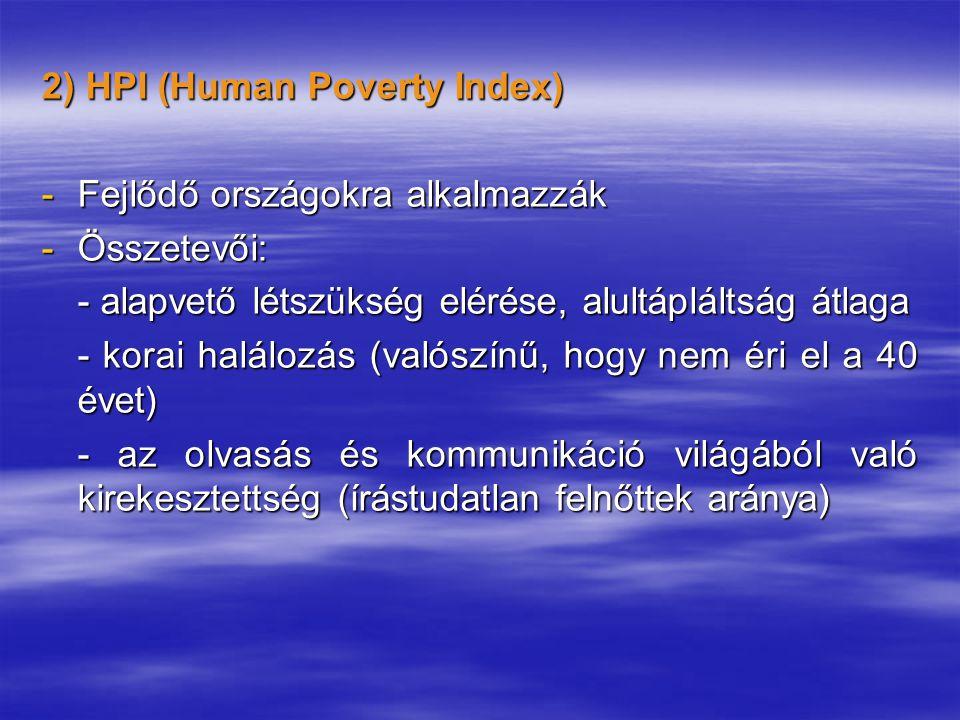 2) HPI (Human Poverty Index) -Fejlődő országokra alkalmazzák -Összetevői: - alapvető létszükség elérése, alultápláltság átlaga - korai halálozás (valószínű, hogy nem éri el a 40 évet) - az olvasás és kommunikáció világából való kirekesztettség (írástudatlan felnőttek aránya)