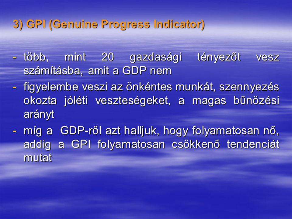 3) GPI (Genuine Progress Indicator) -több, mint 20 gazdasági tényezőt vesz számításba, amit a GDP nem -figyelembe veszi az önkéntes munkát, szennyezés okozta jóléti veszteségeket, a magas bűnözési arányt -míg a GDP-ről azt halljuk, hogy folyamatosan nő, addig a GPI folyamatosan csökkenő tendenciát mutat
