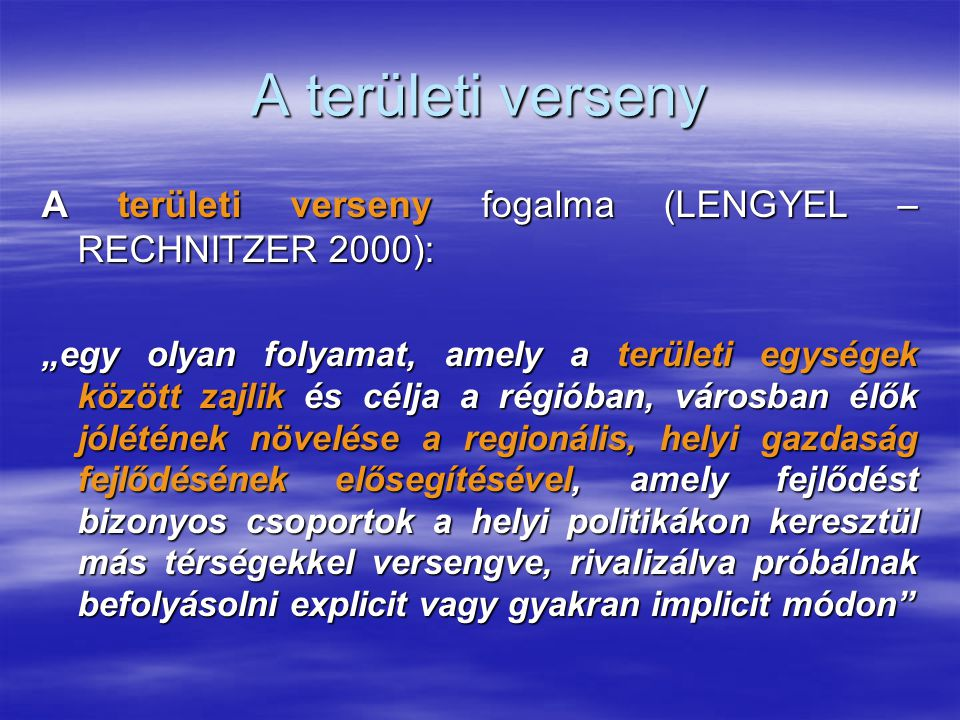 """A területi verseny A területi verseny fogalma (LENGYEL – RECHNITZER 2000): """"egy olyan folyamat, amely a területi egységek között zajlik és célja a rég"""