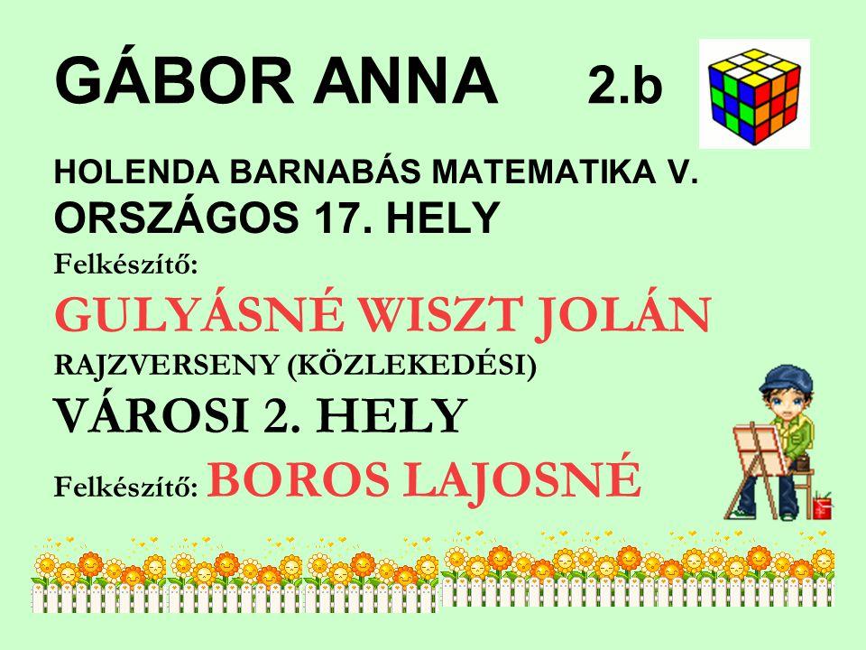 GÁBOR ANNA 2.b HOLENDA BARNABÁS MATEMATIKA V. ORSZÁGOS 17. HELY Felkészítő: GULYÁSNÉ WISZT JOLÁN RAJZVERSENY (KÖZLEKEDÉSI) VÁROSI 2. HELY Felkészítő: