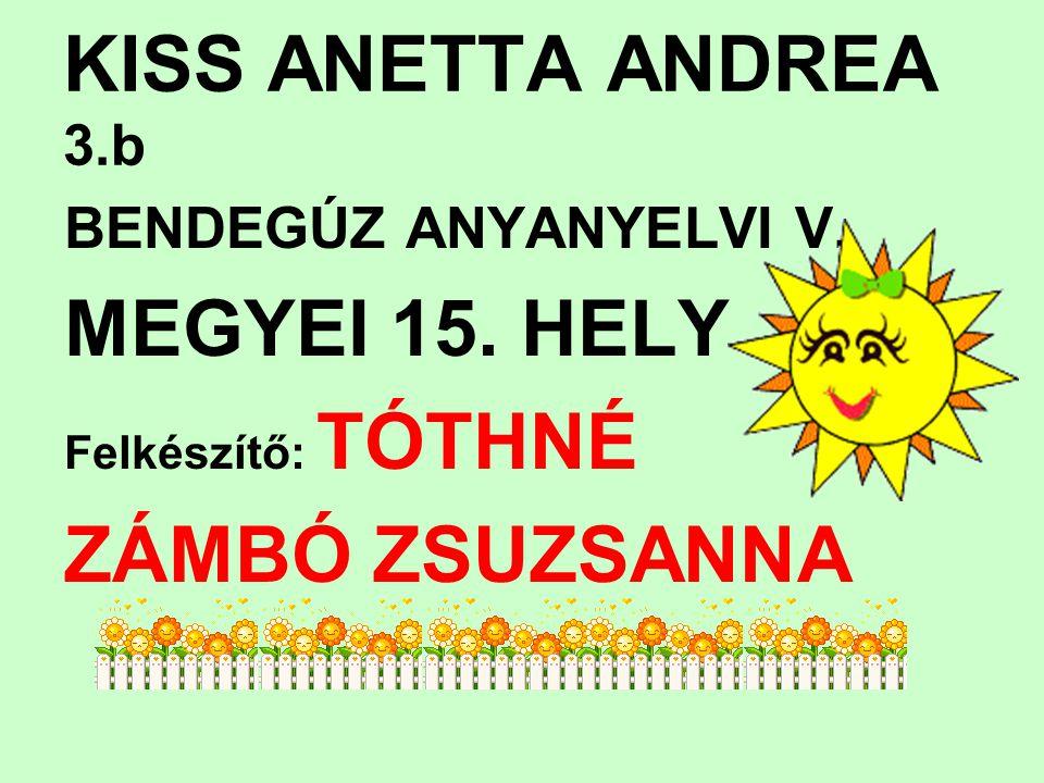 KISS ANETTA ANDREA 3.b BENDEGÚZ ANYANYELVI V. MEGYEI 15. HELY Felkészítő: TÓTHNÉ ZÁMBÓ ZSUZSANNA