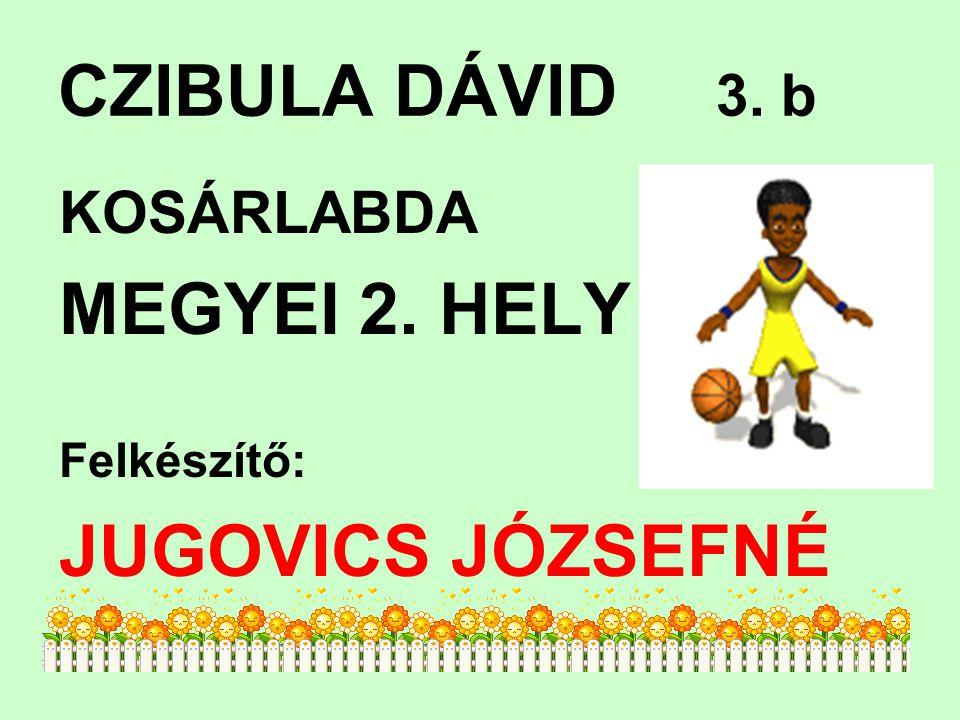 CZIBULA DÁVID 3. b KOSÁRLABDA MEGYEI 2. HELY Felkészítő: JUGOVICS JÓZSEFNÉ
